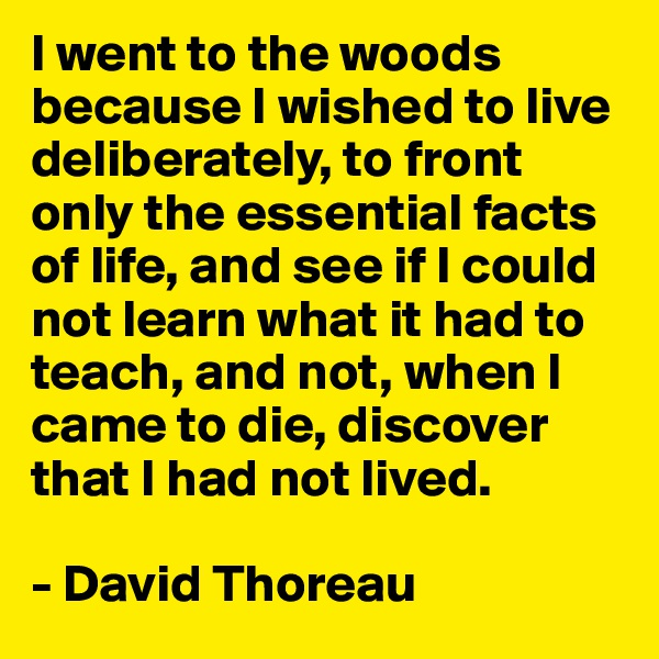 I went to the woods because I wished to live deliberately, to front only the essential facts of life, and see if I could not learn what it had to teach, and not, when I came to die, discover that I had not lived.  - David Thoreau