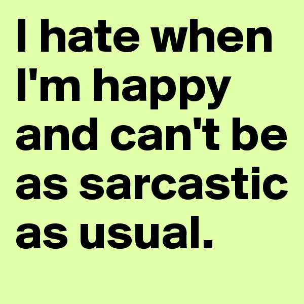 I hate when I'm happy and can't be as sarcastic as usual.