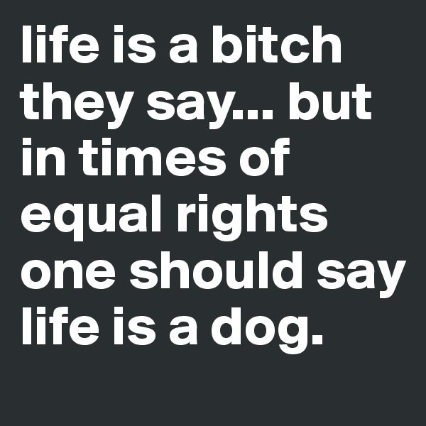 life is a bitch they say... but in times of equal rights one should say life is a dog.