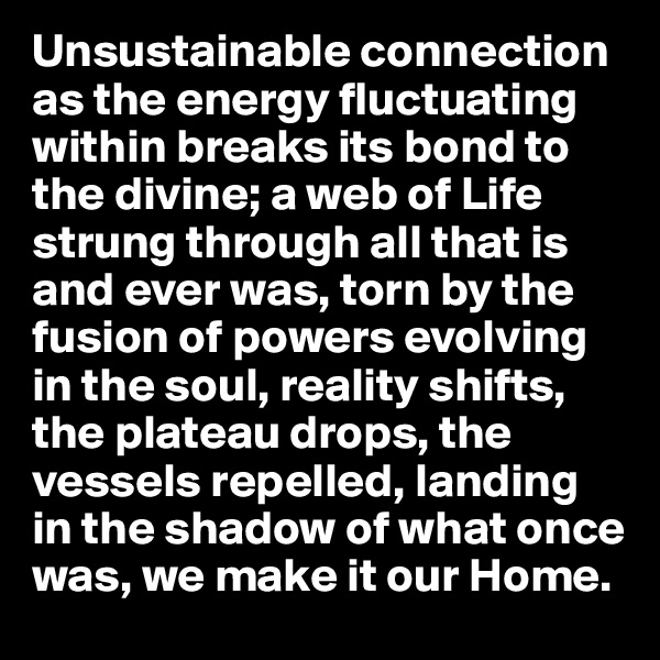 Unsustainable connection as the energy fluctuating within breaks its bond to the divine; a web of Life strung through all that is and ever was, torn by the fusion of powers evolving in the soul, reality shifts, the plateau drops, the vessels repelled, landing in the shadow of what once was, we make it our Home.
