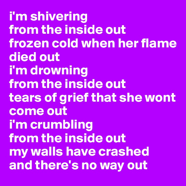 i'm shivering  from the inside out frozen cold when her flame died out i'm drowning  from the inside out tears of grief that she wont  come out i'm crumbling  from the inside out  my walls have crashed  and there's no way out