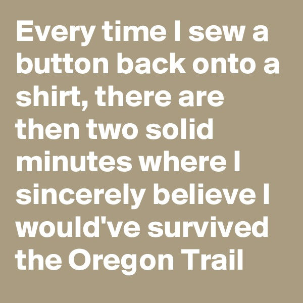 Every time I sew a button back onto a shirt, there are then two solid minutes where I sincerely believe I would've survived the Oregon Trail