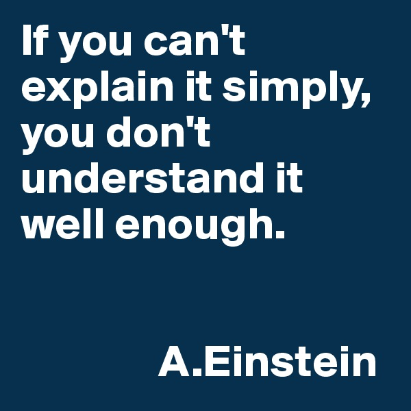 If you can't explain it simply, you don't understand it well enough.                                          A.Einstein