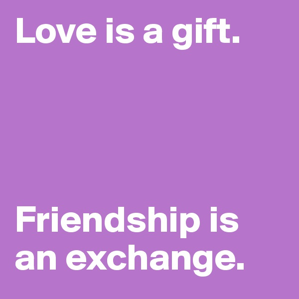 Love is a gift.      Friendship is an exchange.