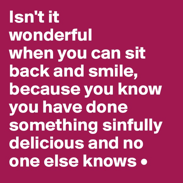 Isn't it wonderful when you can sit back and smile, because you know you have done something sinfully delicious and no one else knows •