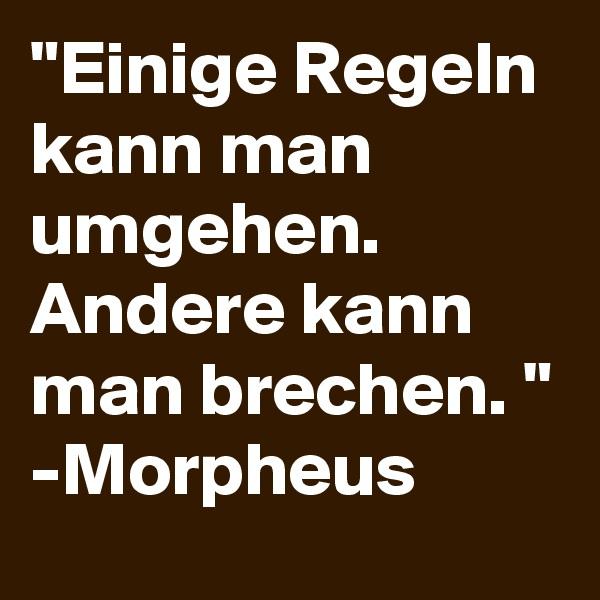 """""""Einige Regeln kann man umgehen. Andere kann man brechen. """" -Morpheus"""