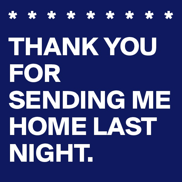 *  *  *  *  *  *  *  *  * THANK YOU FOR SENDING ME HOME LAST NIGHT.