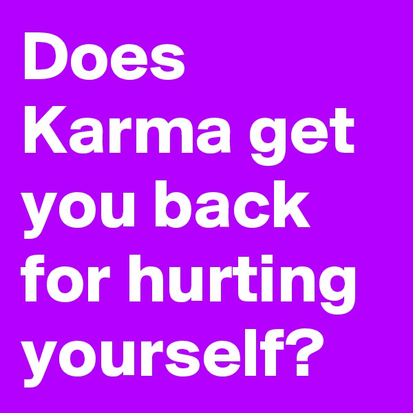 Does Karma get you back for hurting yourself?