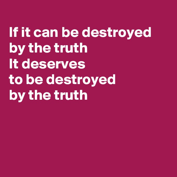 If it can be destroyed  by the truth It deserves to be destroyed  by the truth