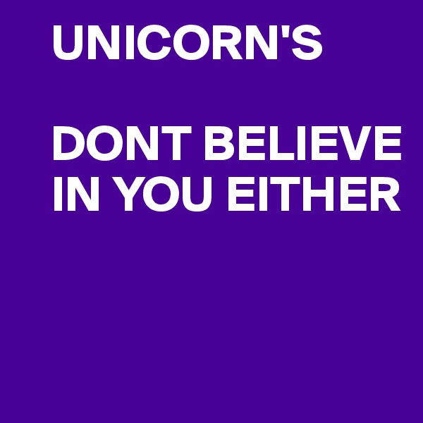 UNICORN'S     DONT BELIEVE     IN YOU EITHER