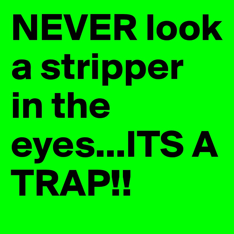 NEVER look a stripper in the eyes...ITS A TRAP!!