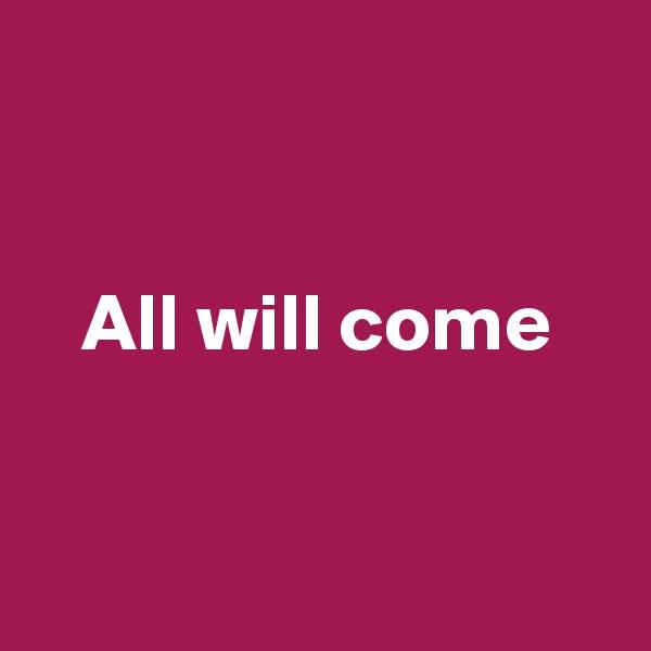 All will come