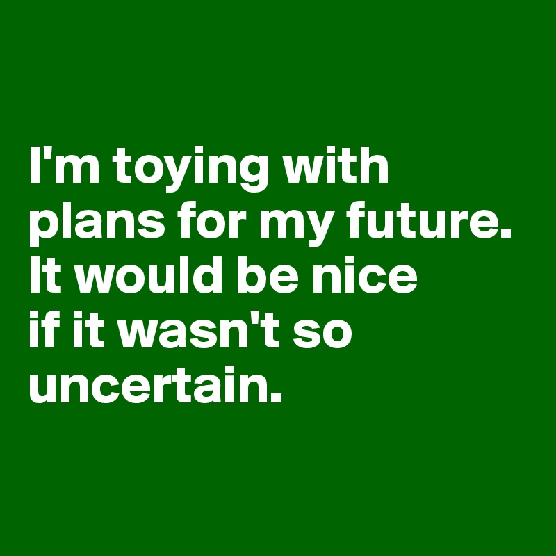 I'm toying with plans for my future. It would be nice  if it wasn't so uncertain.