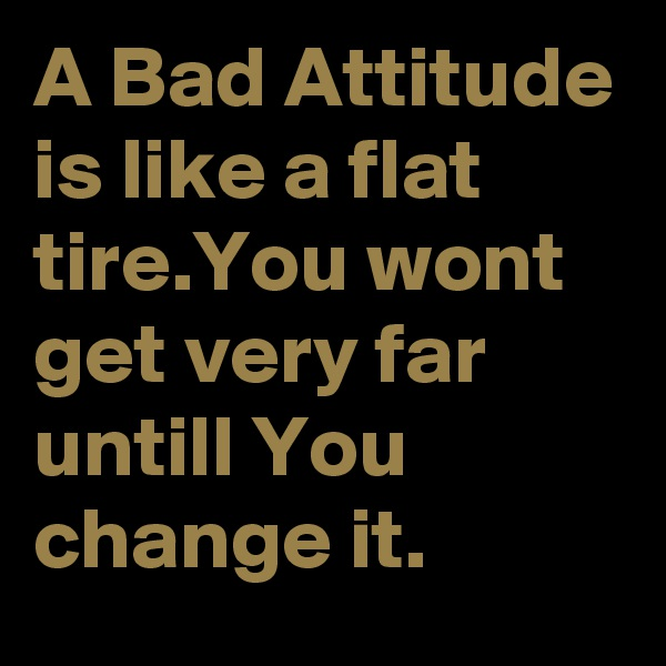 A Bad Attitude is like a flat tire.You wont get very far untill You change it.