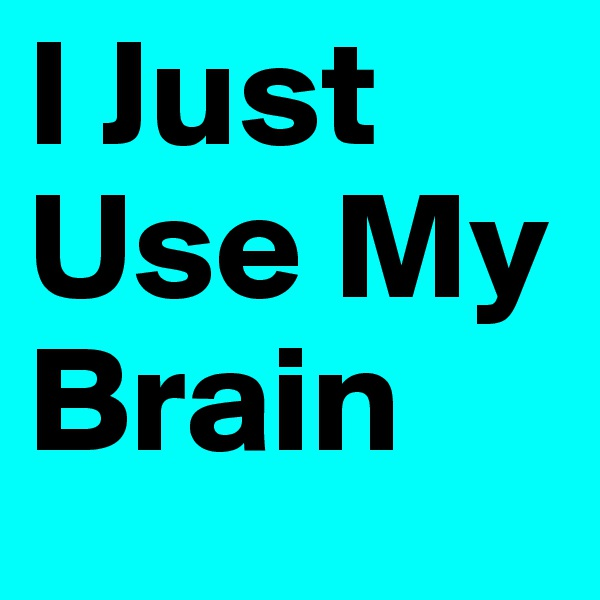 I Just Use My Brain