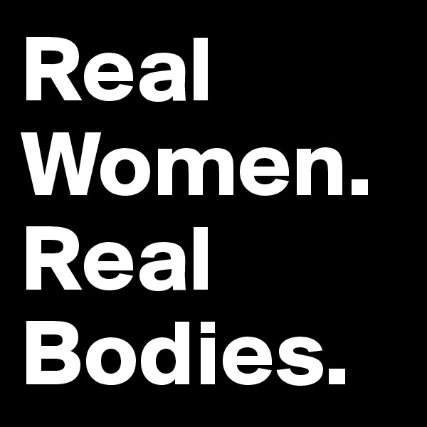 Real Women. Real Bodies.