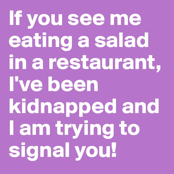 If you see me eating a salad in a restaurant, I've been kidnapped and I am trying to signal you!