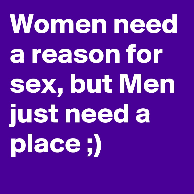 Women need a reason for sex, but Men just need a place ;)