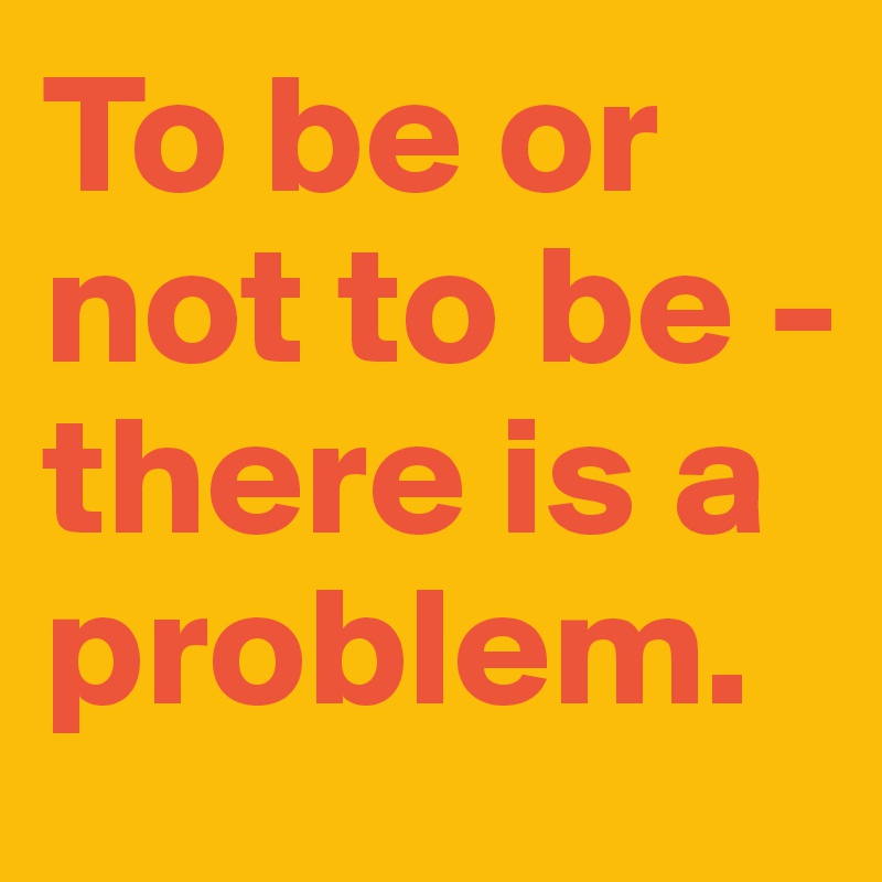 To be or not to be -  there is a problem.