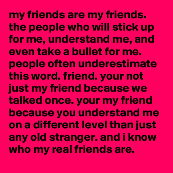 my friends are my friends. the people who will stick up for me, understand me, and even take a bullet for me. people often underestimate this word. friend. your not just my friend because we talked once. your my friend because you understand me on a different level than just any old stranger. and i know who my real friends are.