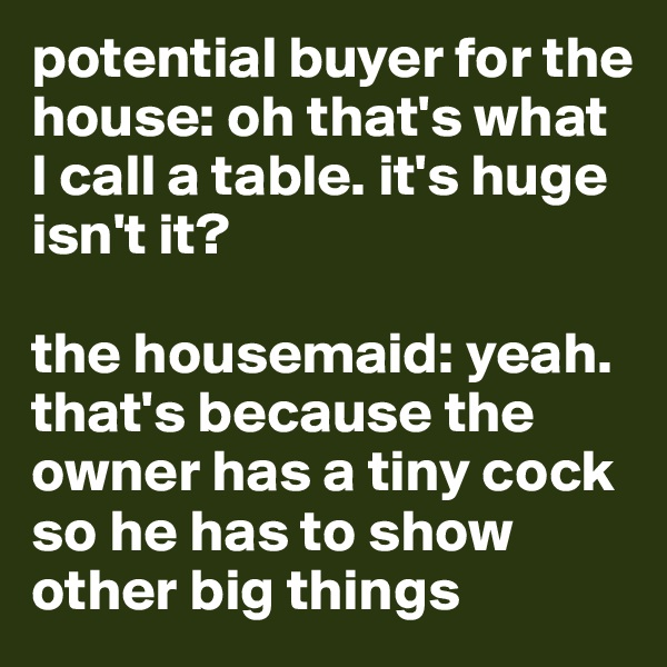 potential buyer for the house: oh that's what I call a table. it's huge isn't it?  the housemaid: yeah. that's because the owner has a tiny cock so he has to show other big things