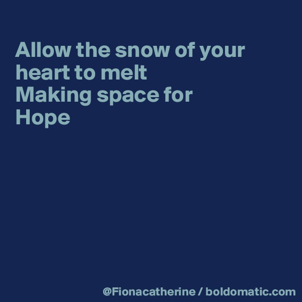 Allow the snow of your heart to melt Making space for Hope