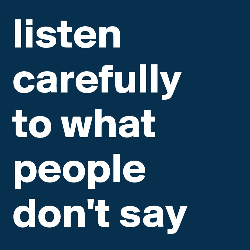 listen carefully to what people don't say