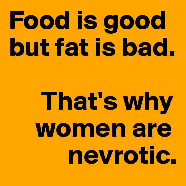 Food is good but fat is bad.        That's why      women are            nevrotic.