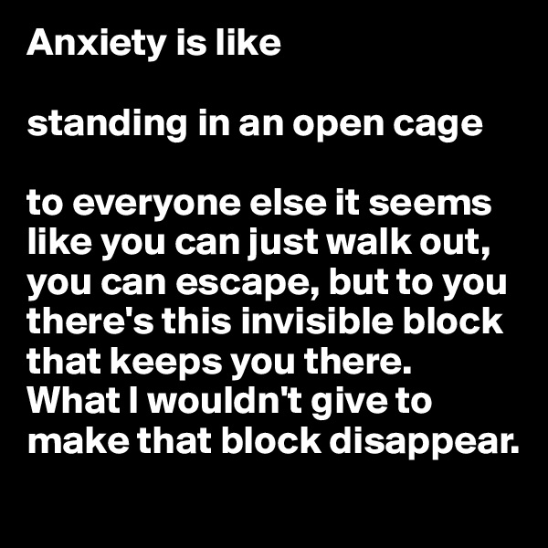 Anxiety is like  standing in an open cage  to everyone else it seems like you can just walk out, you can escape, but to you there's this invisible block that keeps you there.  What I wouldn't give to make that block disappear.