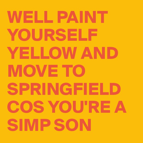WELL PAINT YOURSELF YELLOW AND MOVE TO SPRINGFIELD COS YOU'RE A  SIMP SON