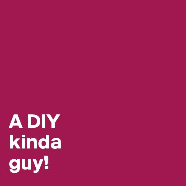 A DIY kinda guy!