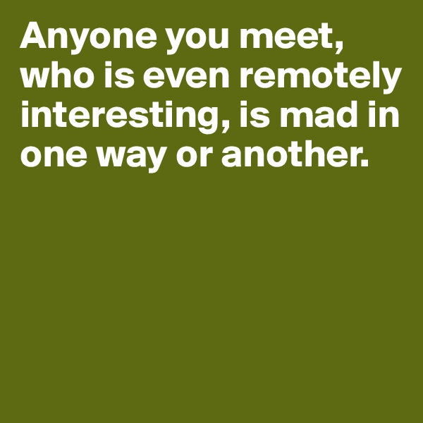 Anyone you meet, who is even remotely interesting, is mad in one way or another.