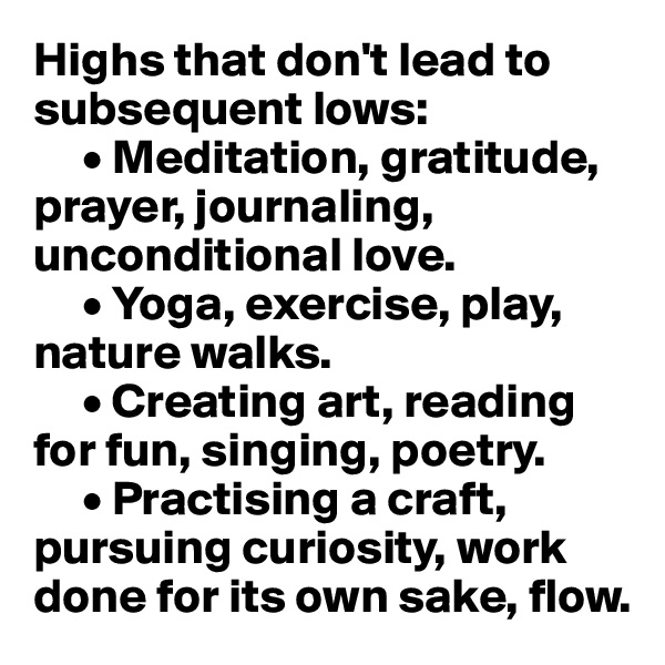 Highs that don't lead to subsequent lows:      • Meditation, gratitude, prayer, journaling, unconditional love.      • Yoga, exercise, play, nature walks.       • Creating art, reading for fun, singing, poetry.       • Practising a craft, pursuing curiosity, work done for its own sake, flow.