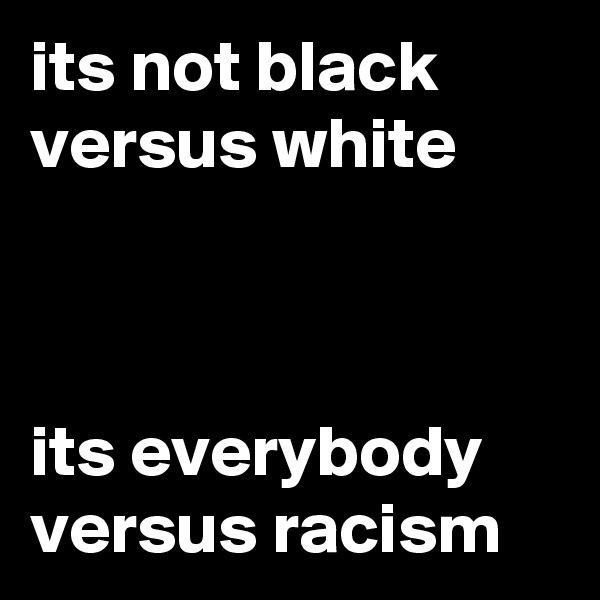 its not black versus white    its everybody versus racism