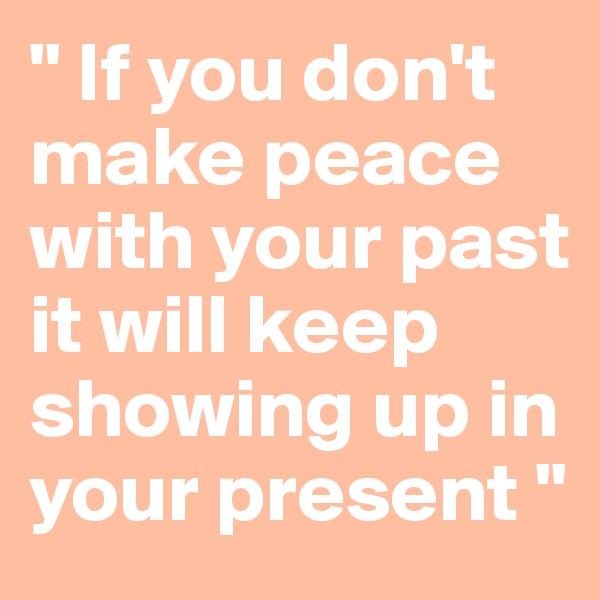 """"""" If you don't make peace with your past it will keep showing up in your present """""""
