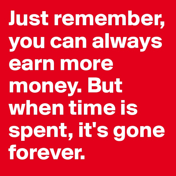 Just remember, you can always earn more money. But when time is spent, it's gone forever.