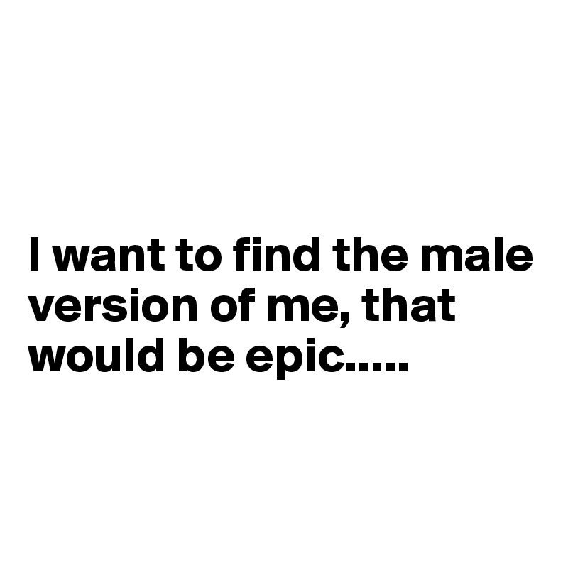 I want to find the male version of me, that would be epic.....