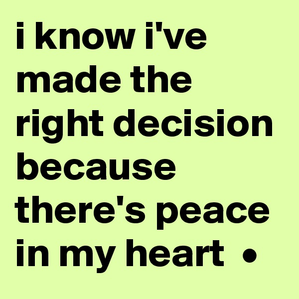 i know i've made the right decision because there's peace in my heart  •
