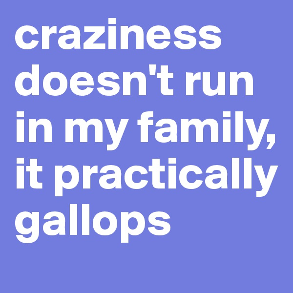 craziness doesn't run in my family, it practically gallops