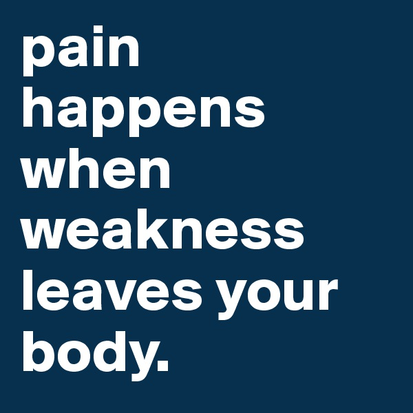 pain happens when weakness leaves your body.