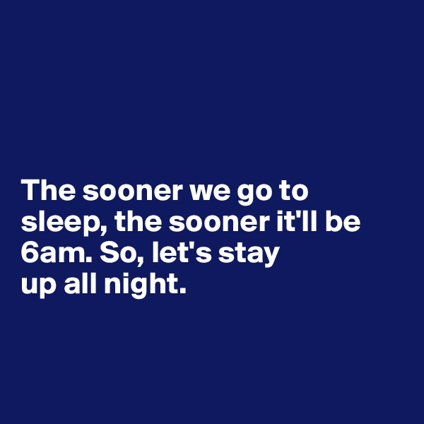 The sooner we go to  sleep, the sooner it'll be 6am. So, let's stay up all night.