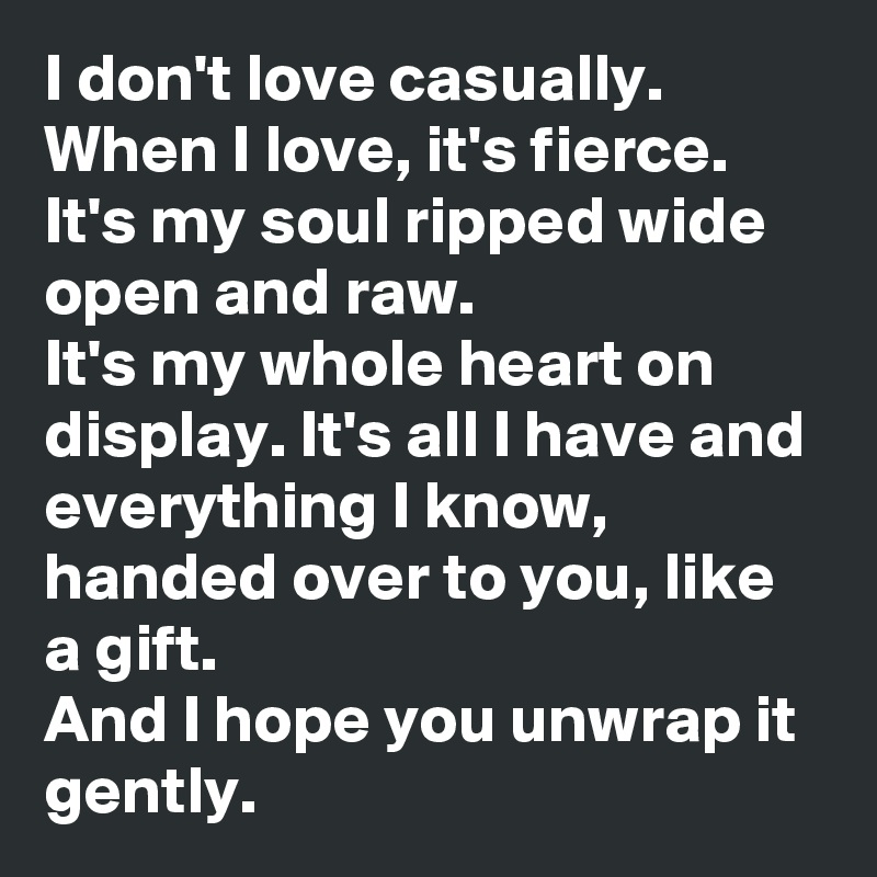 I don't love casually. When I love, it's fierce. It's my soul ripped wide open and raw.  It's my whole heart on display. It's all I have and everything I know, handed over to you, like a gift.  And I hope you unwrap it gently.