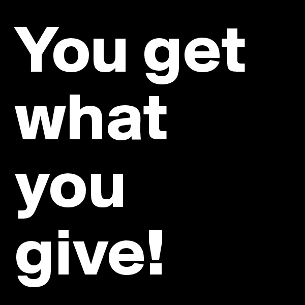 You get what you give!