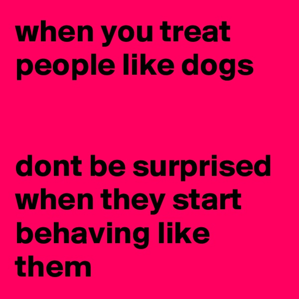 when you treat people like dogs   dont be surprised when they start behaving like them