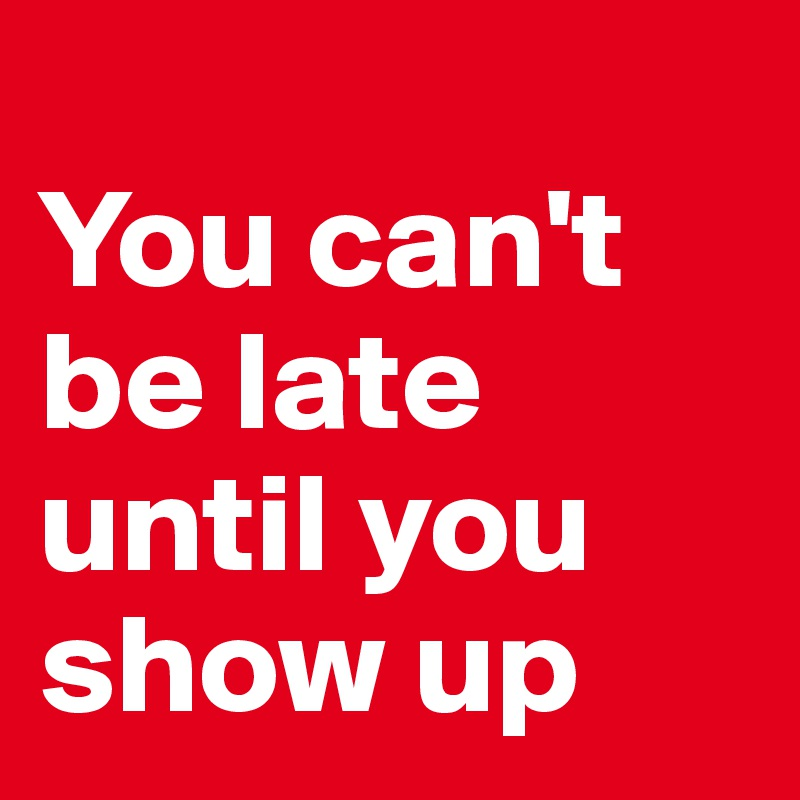 You can't be late until you show up