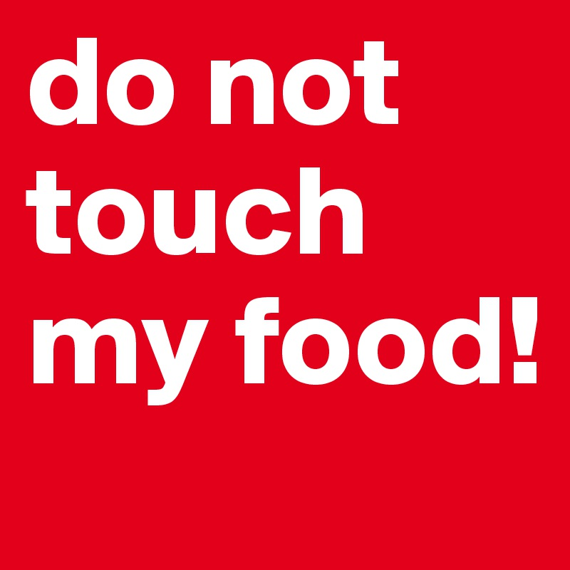 do not touch my food!