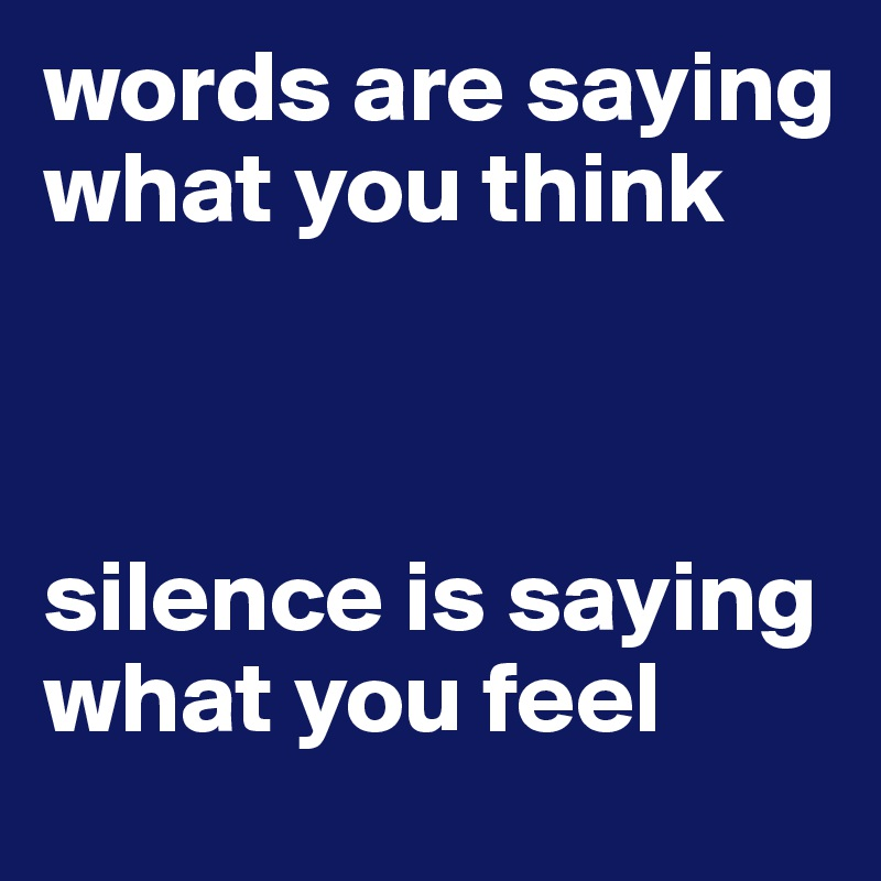words are saying what you think    silence is saying what you feel