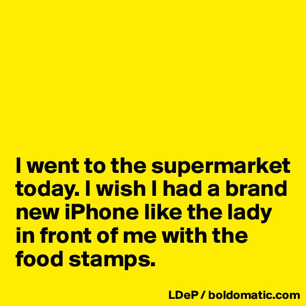 I went to the supermarket today. I wish I had a brand new iPhone like the lady in front of me with the food stamps.