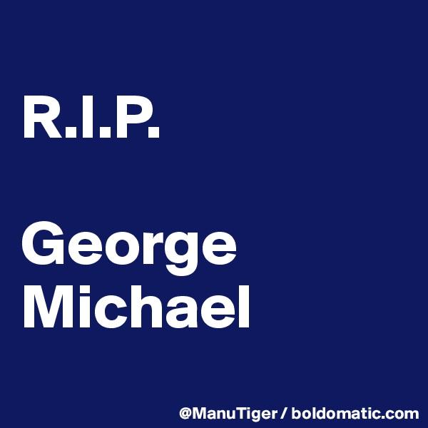 R.I.P.  George Michael