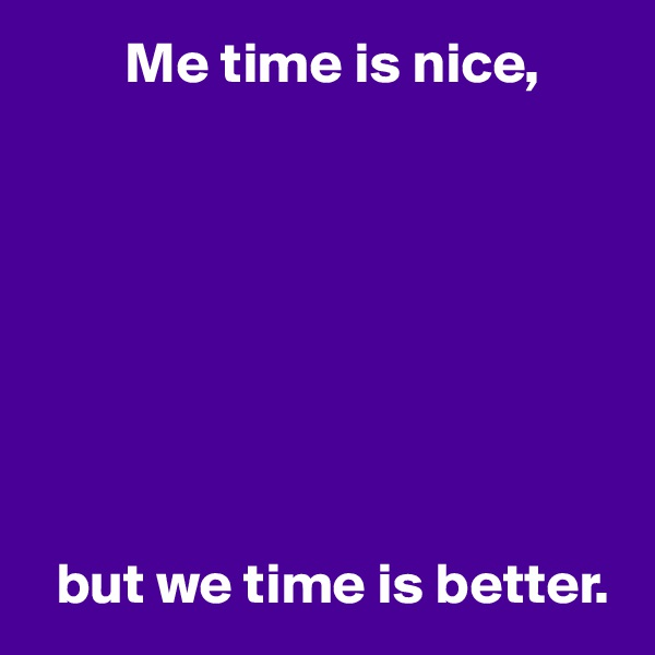 Me time is nice,           but we time is better.